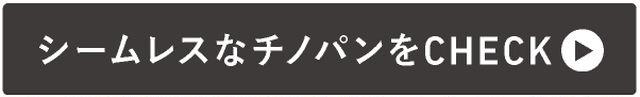 →シームレスなチノパンをCHECK